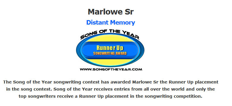 The Song of the Year songwriting contest has awarded Marlowe Sr the Runner Up placement in the song contest. Song of the Year receives entries from all over the world and only the top songwriters receive a Runner Up placement in the songwriting competition.
