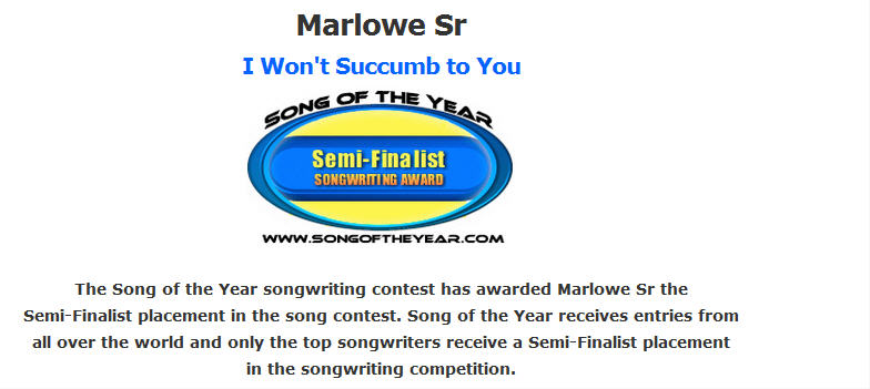 The Song of the Year songwriting contest has awarded Marlowe Sr the Semi-Finalist placement in the song contest. Song of the Year receives entries from all over the world and only the top songwriters receive a Semi-Finalist placement in the songwriting competition.